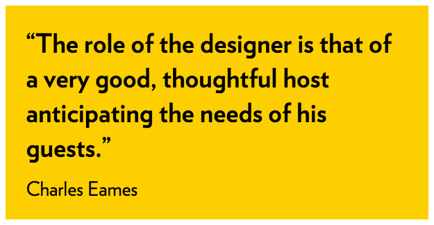 The role of the designer is that of a very good, thoughtful host anticipating the needs of his guests - Charles Eames