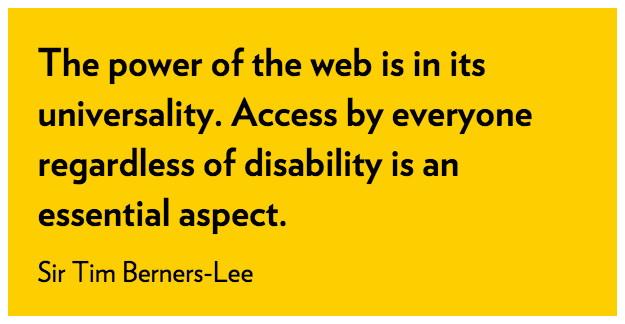The power of the web is in its universality. Access by everyone regardless of disability is an essential aspect. Sir Tim Berners-Lee