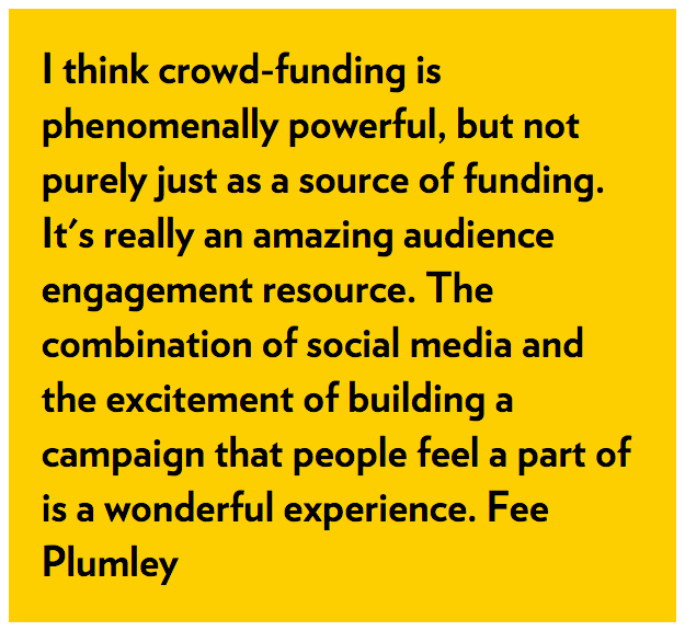 I think crowd-funding is phenomenally powerful, but not purely just as a source of funding. It's really an amazing audience engagement resource. The combination of social media and the excitement of building a campaign that people feel a part of is a wonderful experience. Fee Plumley
