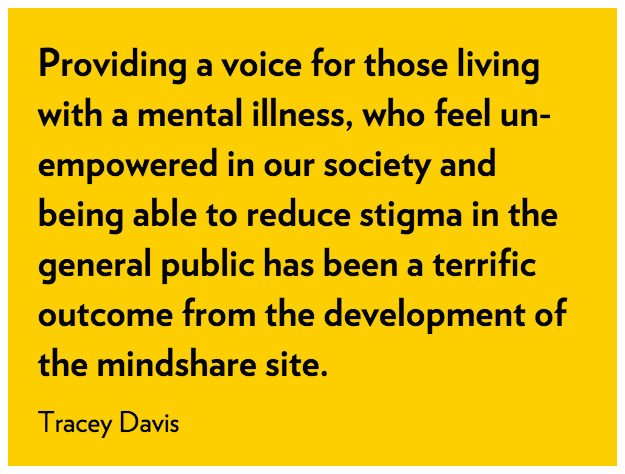 Providing a voice for those living with a mental illness, who feel un-empowered in our society and being able to reduce stigma in the general public has been a terrific outcome from the development of the mindshare site. Tracy Davis